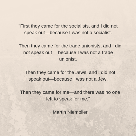 First they came for the socialists, and I did not speak out—because I was not a socialist. Then they came for the trade unionists, and I did not speak out— because I was not a trade